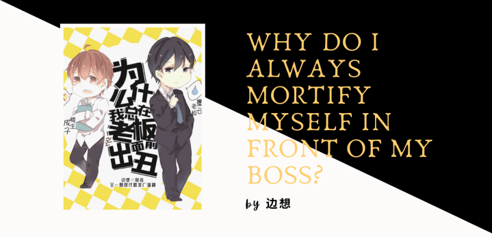 [Web Novel] Why Do I Always Mortify Myself in Front of My Boss? (为什么我总在老板面前出丑)